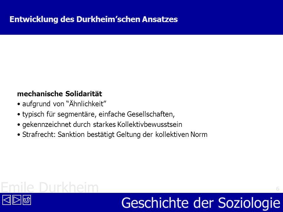 Emile Durkheim Geschichte der Soziologie 6 Entwicklung des Durkheimschen Ansatzes mechanische Solidarität aufgrund von Ähnlichkeit typisch für segment