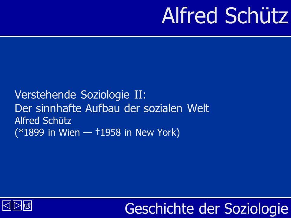 Geschichte der Soziologie Alfred Schütz Verstehende Soziologie II: Der sinnhafte Aufbau der sozialen Welt Alfred Schütz (*1899 in Wien 1958 in New Yor