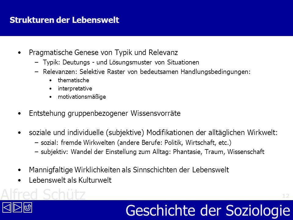 Alfred Schütz Geschichte der Soziologie 12 Strukturen der Lebenswelt Pragmatische Genese von Typik und Relevanz – Typik: Deutungs - und Lösungsmuster