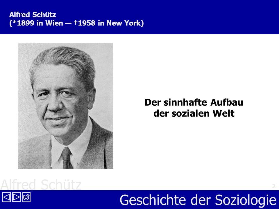 Alfred Schütz Geschichte der Soziologie 2 Alfred Schütz (*1899 in Wien 1958 in New York) Der sinnhafte Aufbau der sozialen Welt