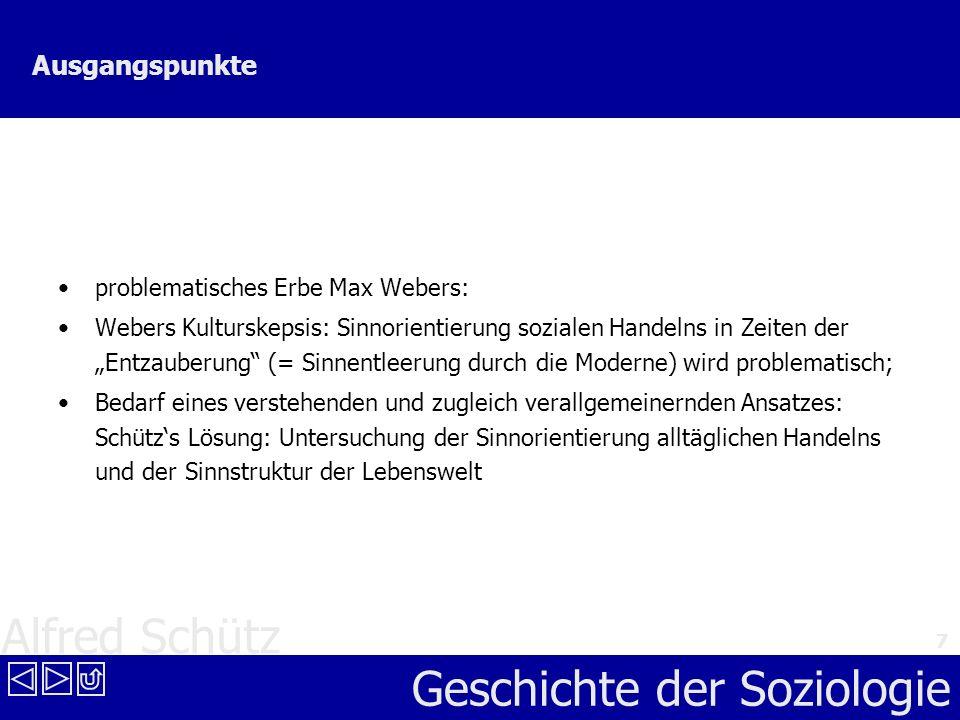 Alfred Schütz Geschichte der Soziologie 7 Ausgangspunkte problematisches Erbe Max Webers: Webers Kulturskepsis: Sinnorientierung sozialen Handelns in