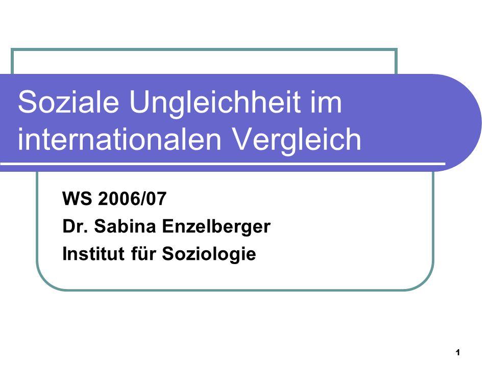1 Soziale Ungleichheit im internationalen Vergleich WS 2006/07 Dr. Sabina Enzelberger Institut für Soziologie