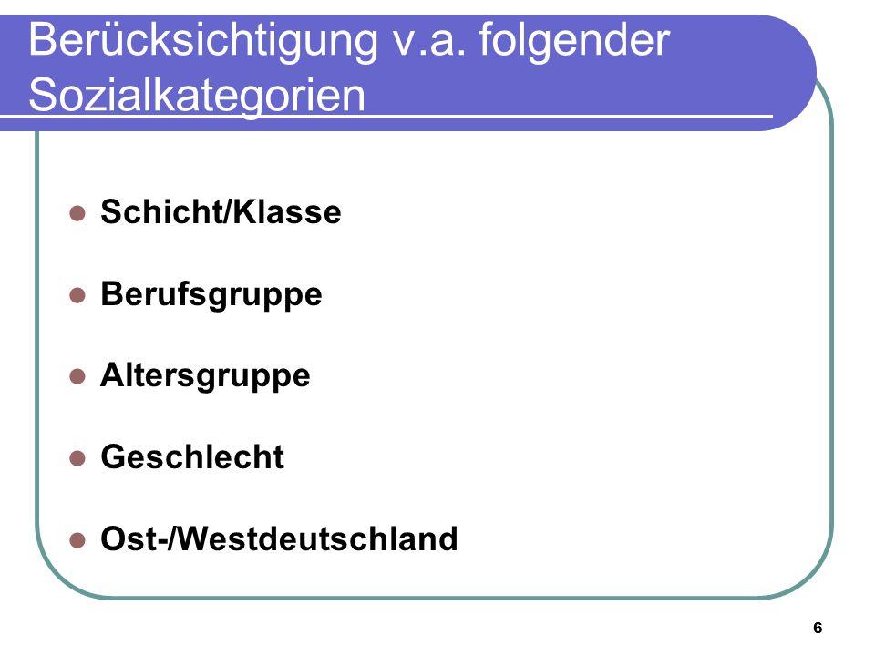 6 Berücksichtigung v.a. folgender Sozialkategorien Schicht/Klasse Berufsgruppe Altersgruppe Geschlecht Ost-/Westdeutschland