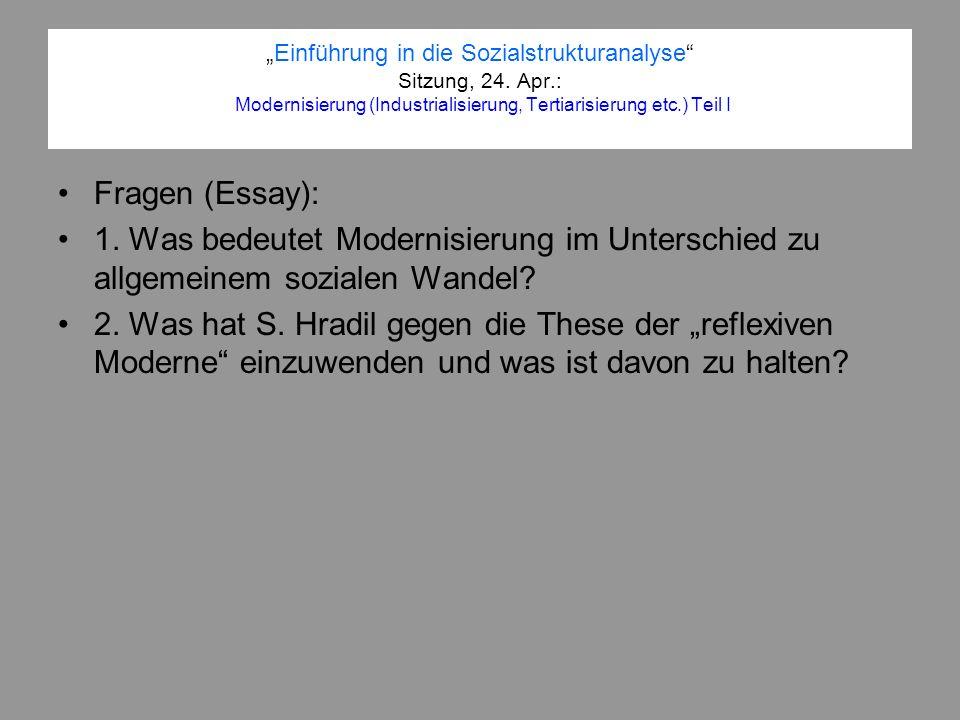 Einführung in die Sozialstrukturanalyse Sitzung, 24. Apr.: Modernisierung (Industrialisierung, Tertiarisierung etc.) Teil I Fragen (Essay): 1. Was bed