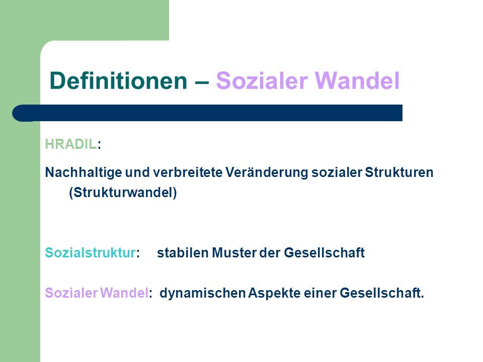 Definitionen – Sozialer Wandel HRADIL: Nachhaltige und verbreitete Veränderung sozialer Strukturen (Strukturwandel) Sozialstruktur: stabilen Muster de