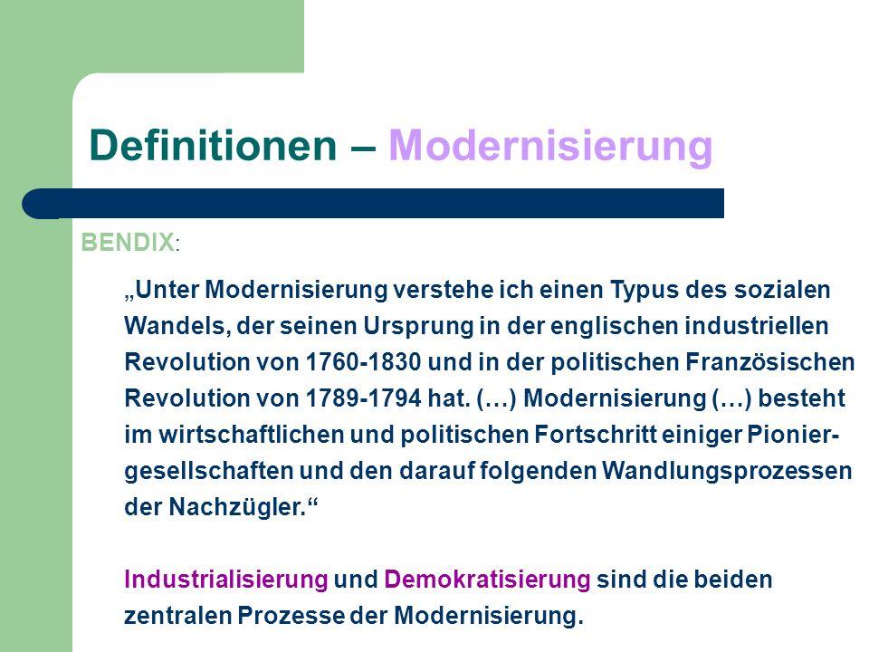 Definitionen – Modernisierung BENDIX : Unter Modernisierung verstehe ich einen Typus des sozialen Wandels, der seinen Ursprung in der englischen indus