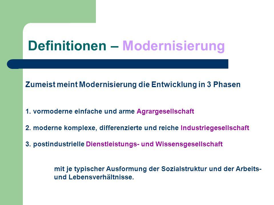 Definitionen – Modernisierung Zumeist meint Modernisierung die Entwicklung in 3 Phasen 1. vormoderne einfache und arme Agrargesellschaft 2. moderne ko