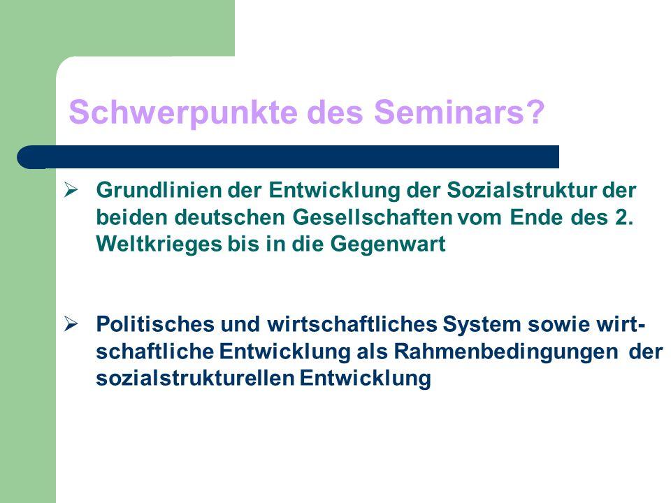 Schwerpunkte des Seminars? Grundlinien der Entwicklung der Sozialstruktur der beiden deutschen Gesellschaften vom Ende des 2. Weltkrieges bis in die G