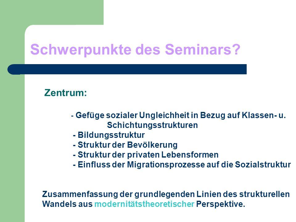 Schwerpunkte des Seminars? Zentrum: - Gefüge sozialer Ungleichheit in Bezug auf Klassen- u. Schichtungsstrukturen - Bildungsstruktur - Struktur der Be