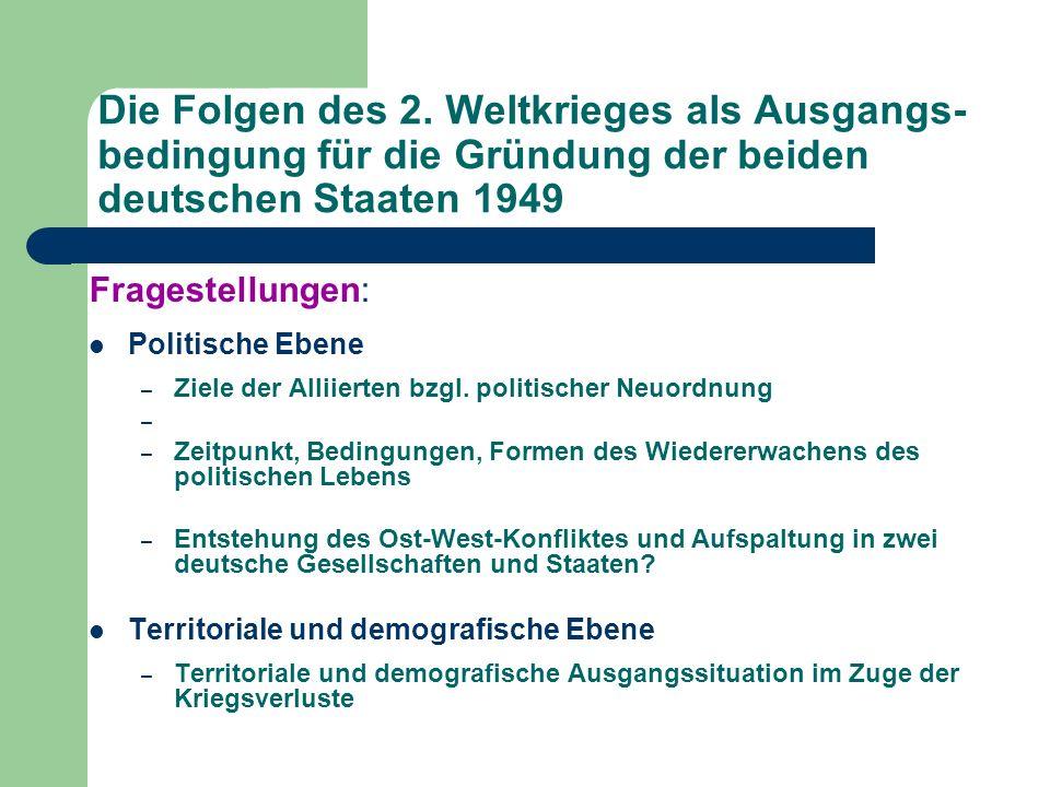 Die Folgen des 2. Weltkrieges als Ausgangs- bedingung für die Gründung der beiden deutschen Staaten 1949 Fragestellungen: Politische Ebene – Ziele der