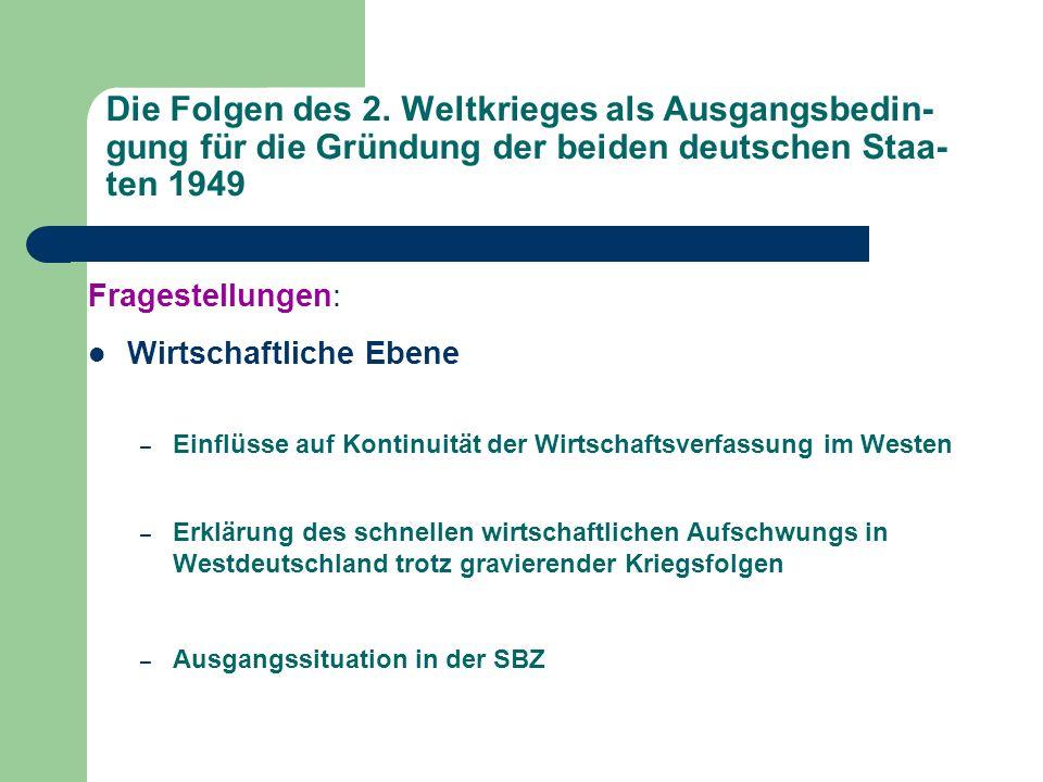 Die Folgen des 2. Weltkrieges als Ausgangsbedin- gung für die Gründung der beiden deutschen Staa- ten 1949 Fragestellungen: Wirtschaftliche Ebene – Ei
