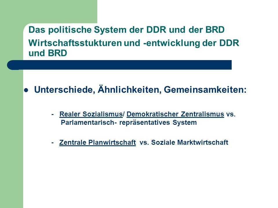Das politische System der DDR und der BRD Wirtschaftsstukturen und -entwicklung der DDR und BRD Unterschiede, Ähnlichkeiten, Gemeinsamkeiten: - Realer