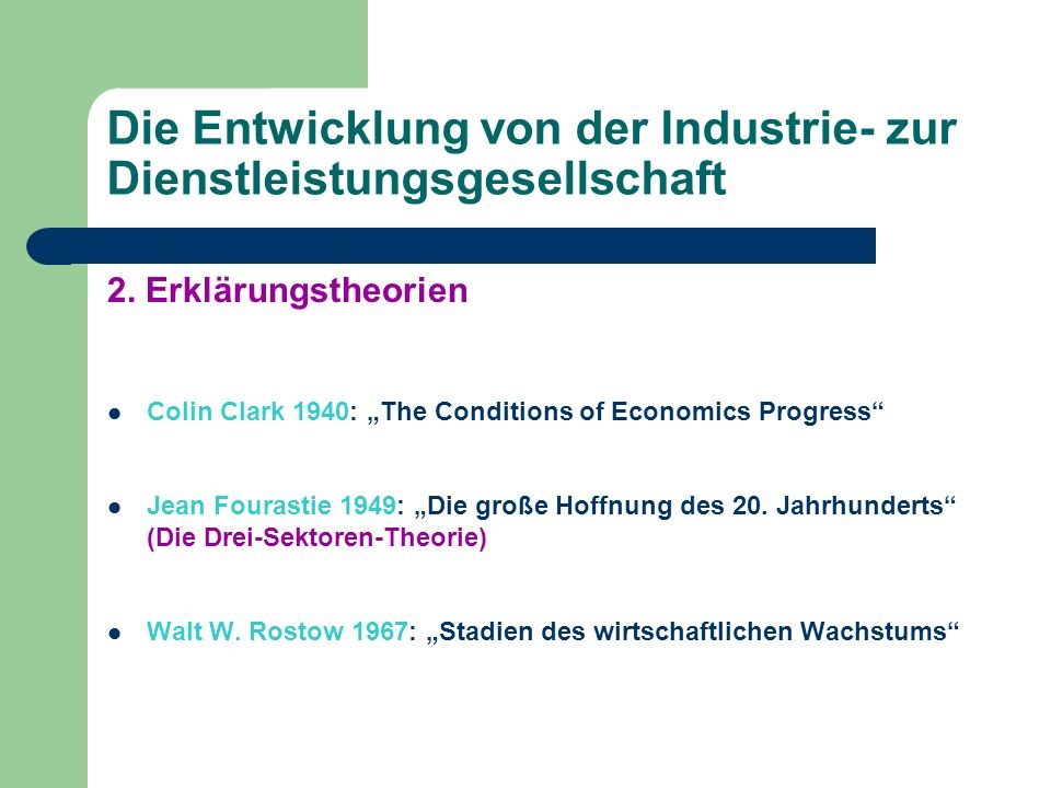 Die Entwicklung von der Industrie- zur Dienstleistungsgesellschaft 2. Erklärungstheorien Colin Clark 1940: The Conditions of Economics Progress Jean F