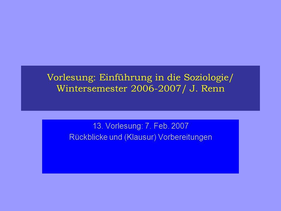 Vorlesung: Einführung in die Soziologie/ Wintersemester 2006-2007/ J. Renn 13. Vorlesung: 7. Feb. 2007 Rückblicke und (Klausur) Vorbereitungen