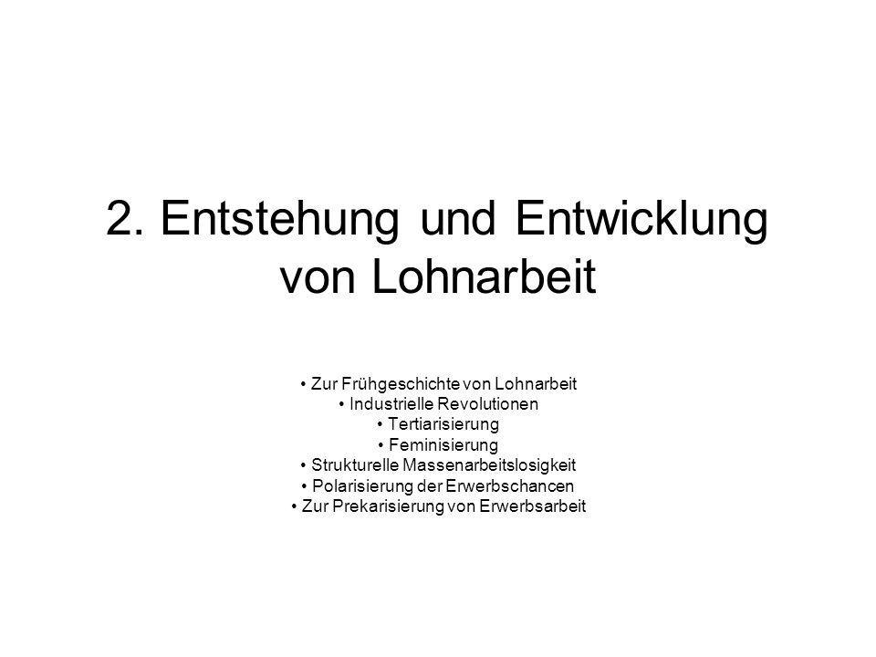 2. Entstehung und Entwicklung von Lohnarbeit Zur Frühgeschichte von Lohnarbeit Industrielle Revolutionen Tertiarisierung Feminisierung Strukturelle Ma