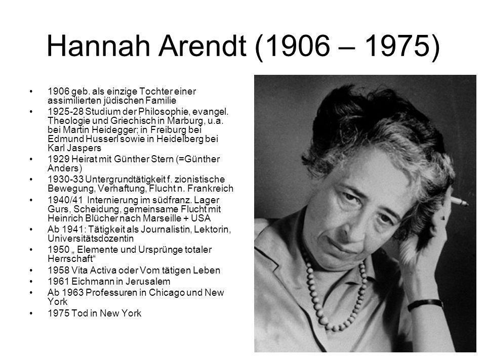 Hannah Arendt (1906 – 1975) 1906 geb. als einzige Tochter einer assimilierten jüdischen Familie 1925-28 Studium der Philosophie, evangel. Theologie un
