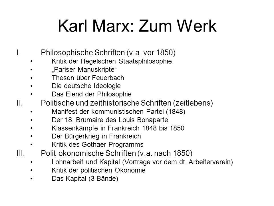 Karl Marx: Zum Werk I.Philosophische Schriften (v.a. vor 1850) Kritik der Hegelschen Staatsphilosophie Pariser Manuskripte Thesen über Feuerbach Die d