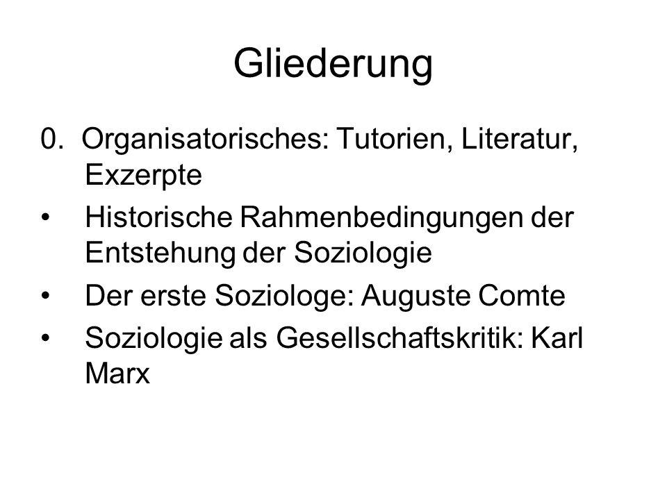 Gliederung 0. Organisatorisches: Tutorien, Literatur, Exzerpte Historische Rahmenbedingungen der Entstehung der Soziologie Der erste Soziologe: August