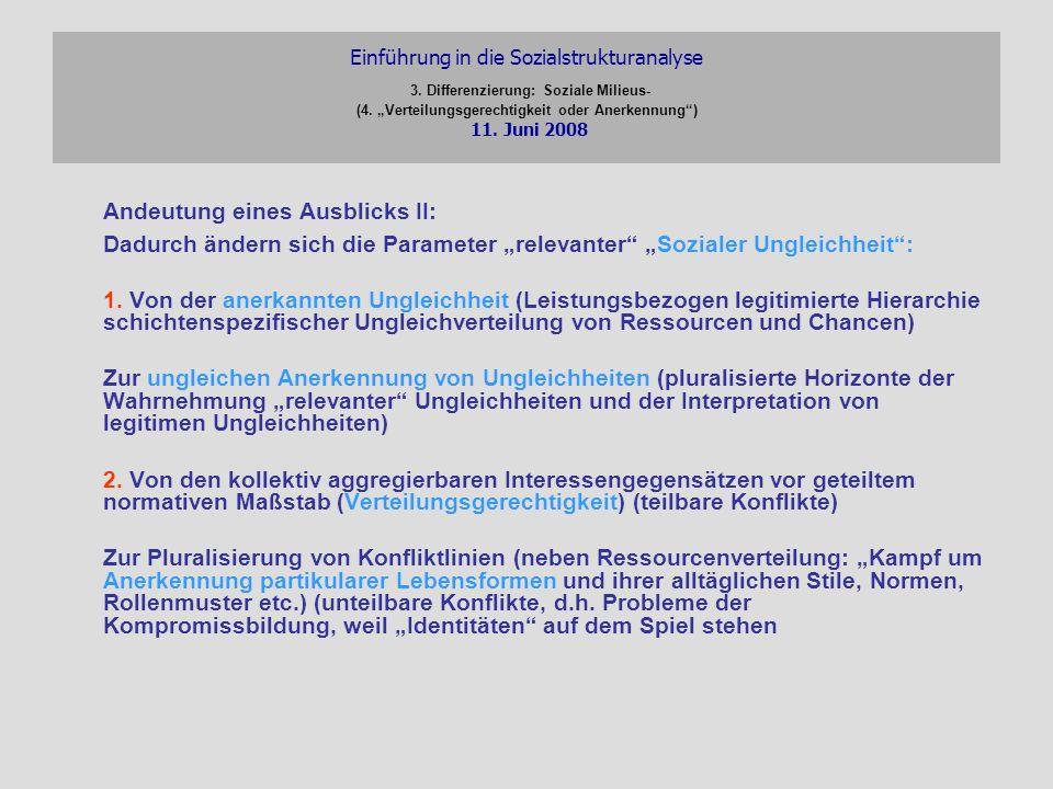 Einführung in die Sozialstrukturanalyse 3. Differenzierung: Soziale Milieus- (4. Verteilungsgerechtigkeit oder Anerkennung) 11. Juni 2008 Andeutung ei