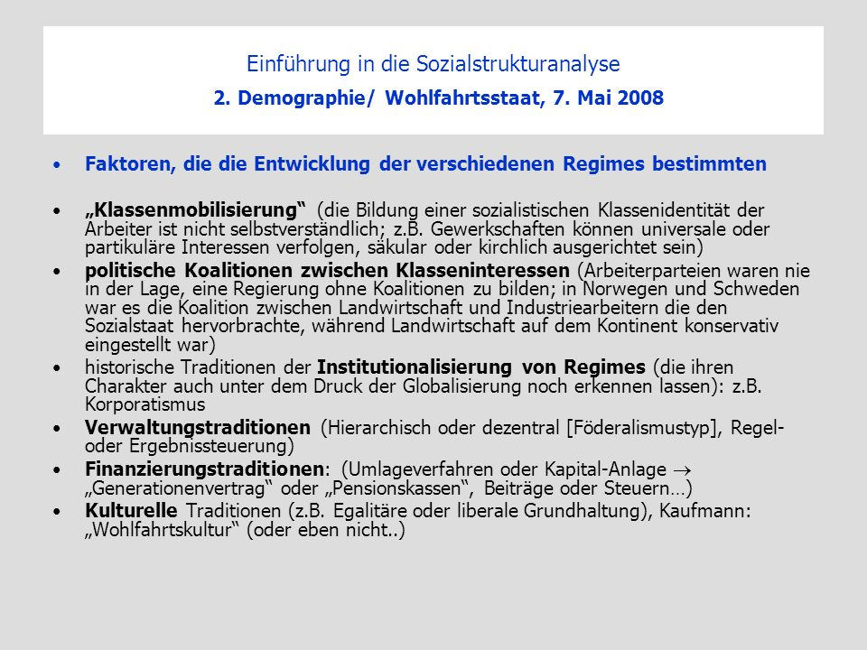 Einführung in die Sozialstrukturanalyse 2. Demographie/ Wohlfahrtsstaat, 7. Mai 2008 Faktoren, die die Entwicklung der verschiedenen Regimes bestimmte