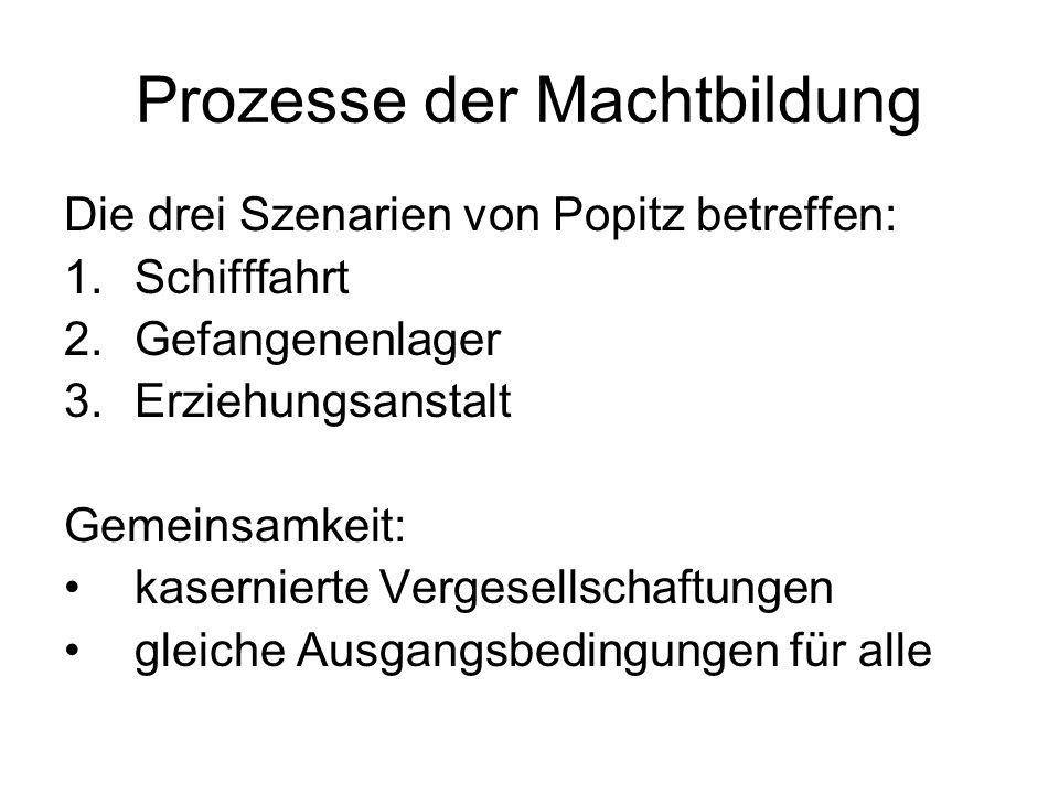 Prozesse der Machtbildung Die drei Szenarien von Popitz betreffen: 1.Schifffahrt 2.Gefangenenlager 3.Erziehungsanstalt Gemeinsamkeit: kasernierte Verg