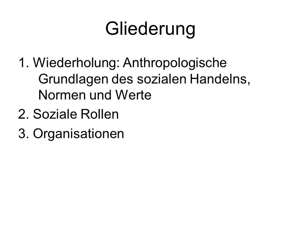 Gliederung 1. Wiederholung: Anthropologische Grundlagen des sozialen Handelns, Normen und Werte 2. Soziale Rollen 3. Organisationen