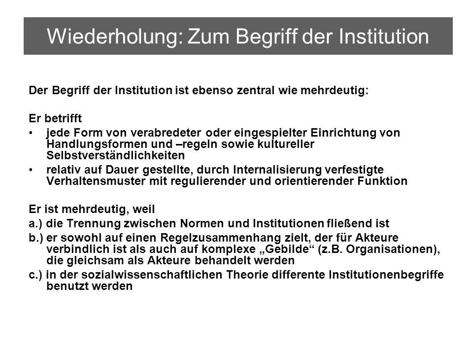 Wiederholung: Zum Begriff der Institution Der Begriff der Institution ist ebenso zentral wie mehrdeutig: Er betrifft jede Form von verabredeter oder e