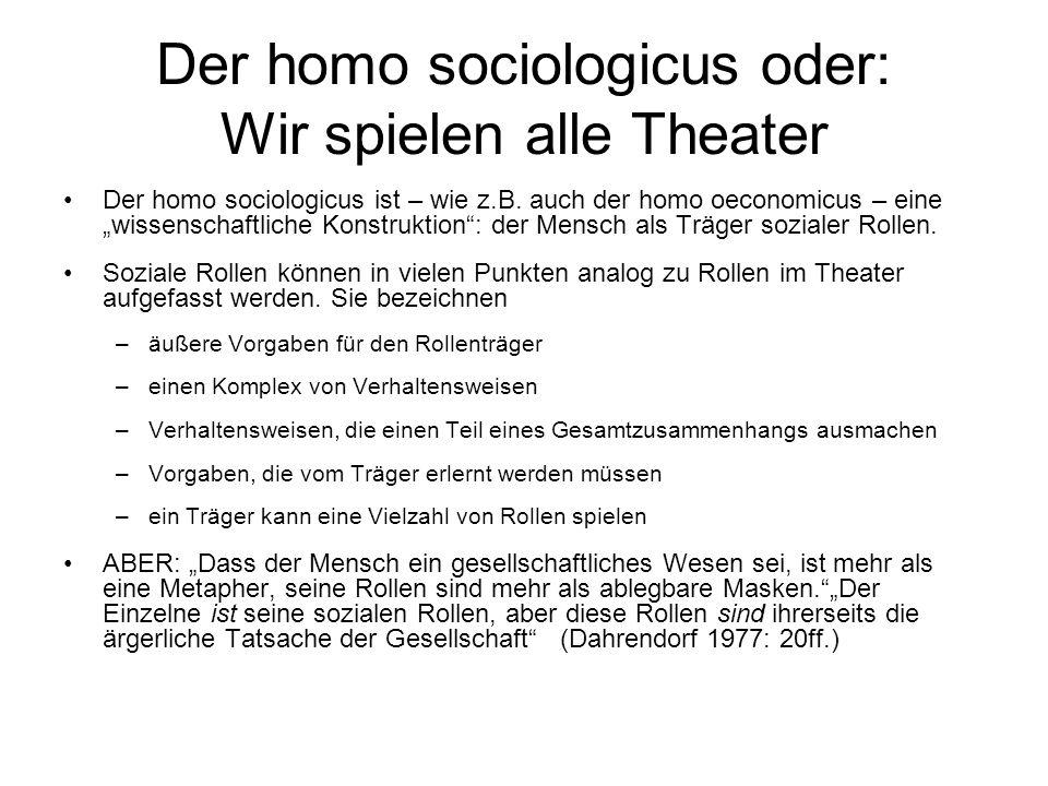 Der homo sociologicus oder: Wir spielen alle Theater Der homo sociologicus ist – wie z.B. auch der homo oeconomicus – eine wissenschaftliche Konstrukt