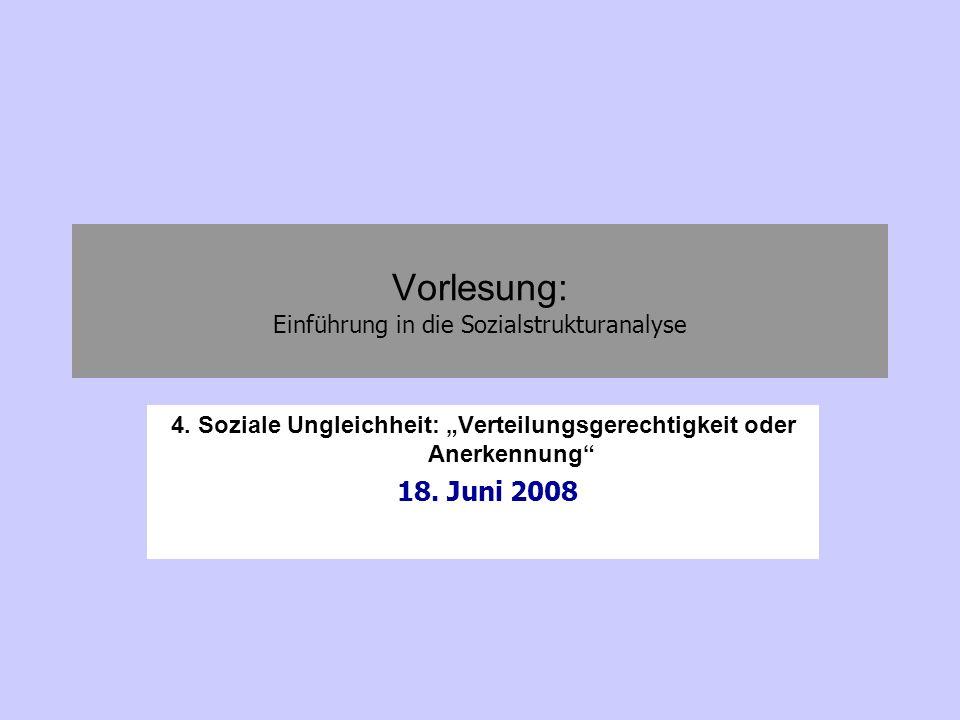 Vorlesung: Einführung in die Sozialstrukturanalyse 4. Soziale Ungleichheit: Verteilungsgerechtigkeit oder Anerkennung 18. Juni 2008