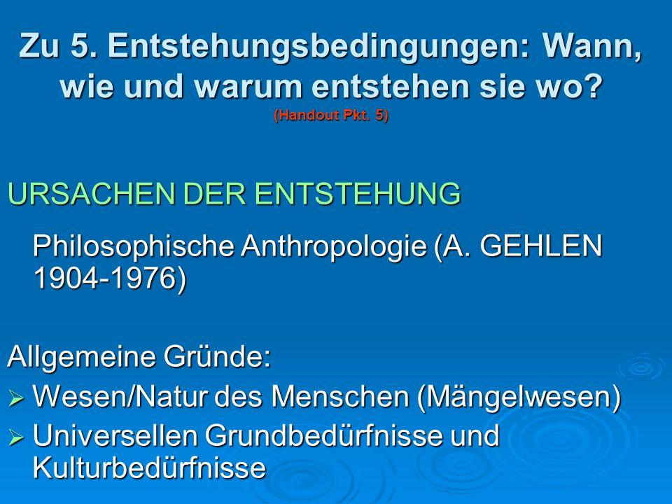 Zu 5. Entstehungsbedingungen: Wann, wie und warum entstehen sie wo? (Handout Pkt. 5) URSACHEN DER ENTSTEHUNG Philosophische Anthropologie (A. GEHLEN 1