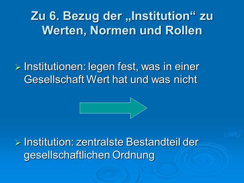 Zu 6. Bezug der Institution zu Werten, Normen und Rollen Institutionen: legen fest, was in einer Gesellschaft Wert hat und was nicht Institutionen: le