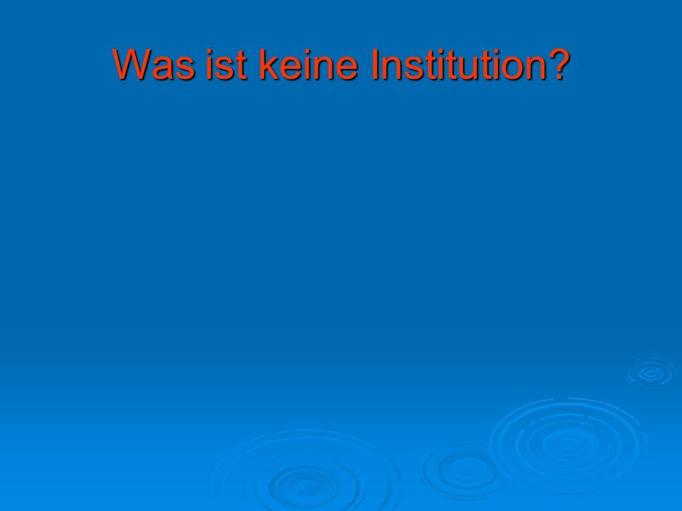 Was ist keine Institution?
