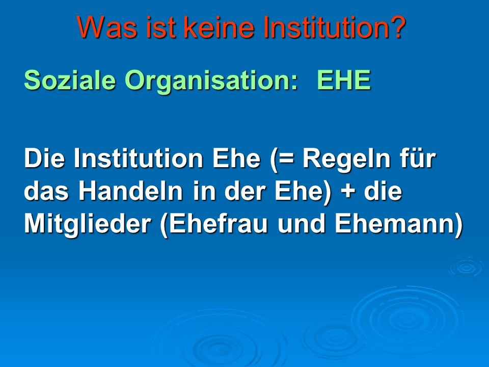 Was ist keine Institution? Soziale Organisation: EHE Die Institution Ehe (= Regeln für das Handeln in der Ehe) + die Mitglieder (Ehefrau und Ehemann)