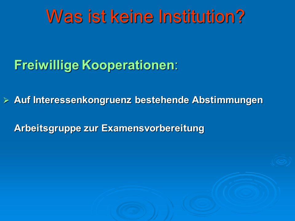 Was ist keine Institution? Freiwillige Kooperationen: Auf Interessenkongruenz bestehende Abstimmungen Auf Interessenkongruenz bestehende Abstimmungen