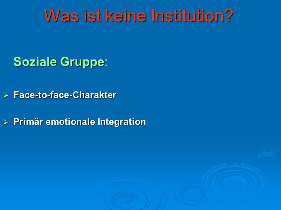 Was ist keine Institution? Soziale Gruppe: Face-to-face-Charakter Face-to-face-Charakter Primär emotionale Integration Primär emotionale Integration