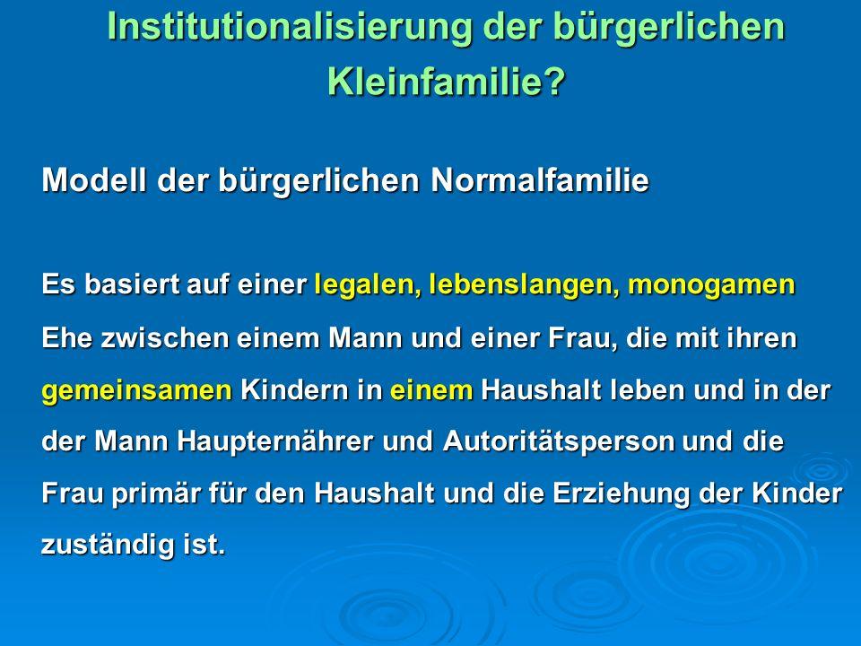 Institutionalisierung der bürgerlichen Kleinfamilie? Modell der bürgerlichen Normalfamilie Es basiert auf einer legalen, lebenslangen, monogamen Ehe z