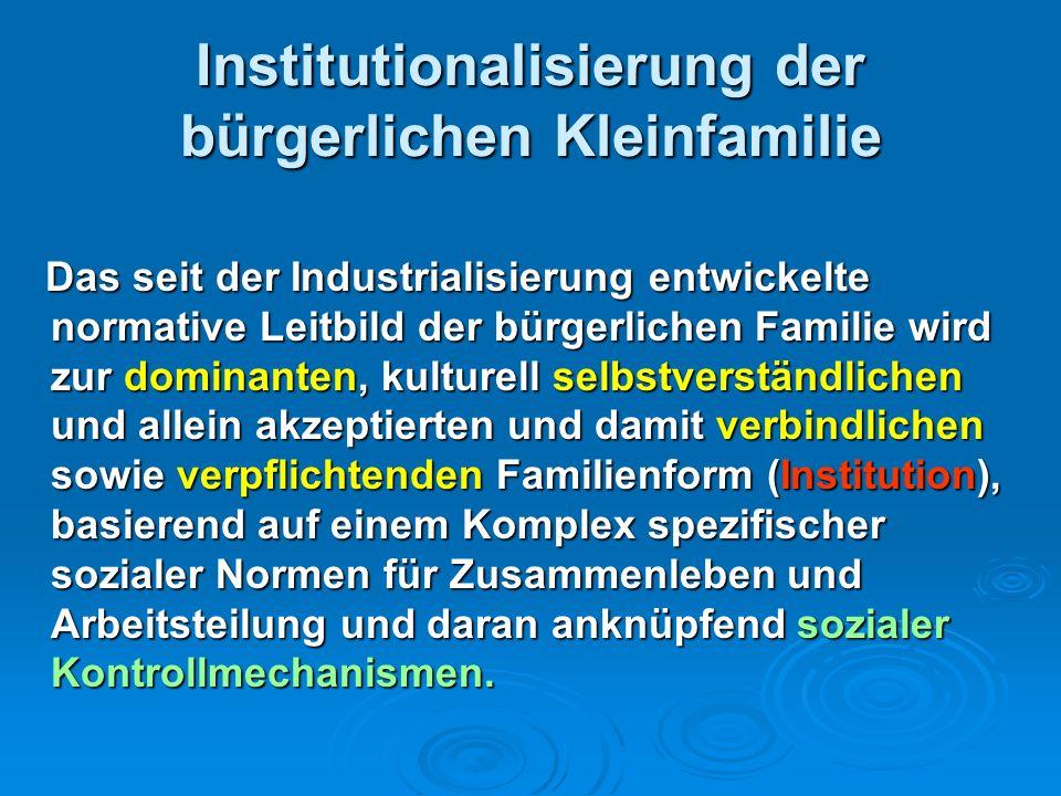 Institutionalisierung der bürgerlichen Kleinfamilie Das seit der Industrialisierung entwickelte normative Leitbild der bürgerlichen Familie wird zur d
