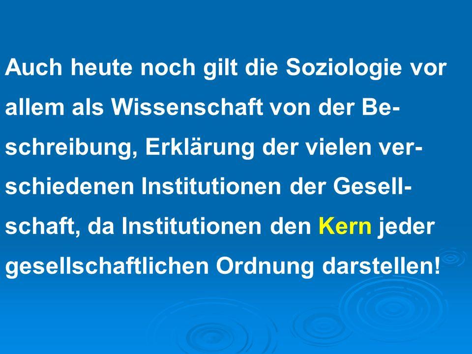 Auch heute noch gilt die Soziologie vor allem als Wissenschaft von der Be- schreibung, Erklärung der vielen ver- schiedenen Institutionen der Gesell-