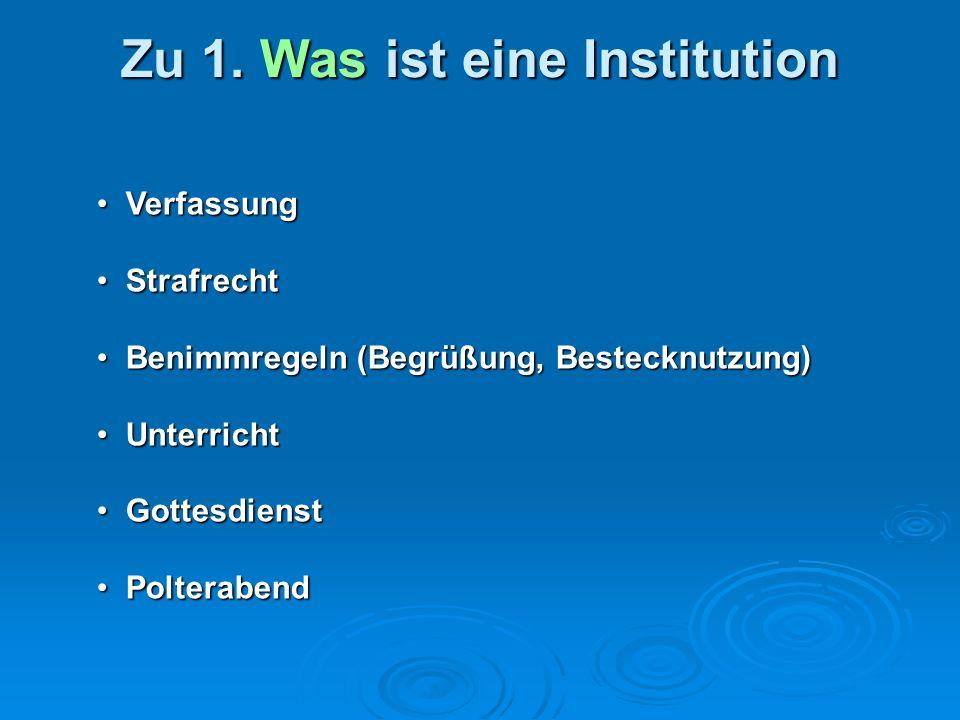 Zu 1. Was ist eine Institution Verfassung Verfassung Strafrecht Strafrecht Benimmregeln (Begrüßung, Bestecknutzung) Benimmregeln (Begrüßung, Bestecknu