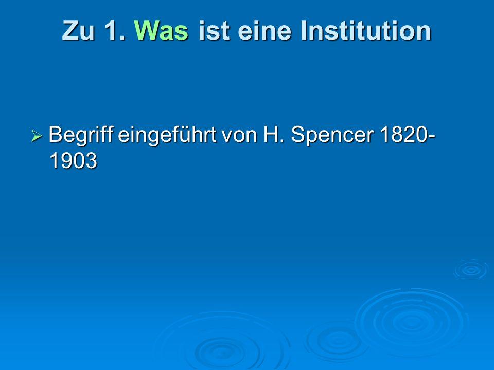 Zu 1. Was ist eine Institution Begriff eingeführt von H. Spencer 1820- 1903 Begriff eingeführt von H. Spencer 1820- 1903