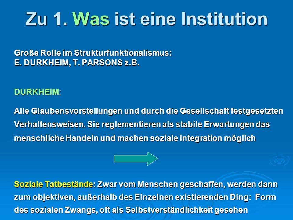 Zu 1. Was ist eine Institution Große Rolle im Strukturfunktionalismus: E. DURKHEIM, T. PARSONS z.B. DURKHEIM: Alle Glaubensvorstellungen und durch die