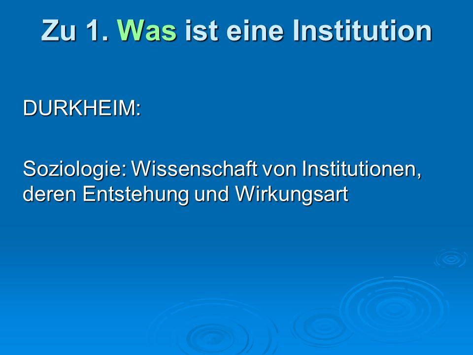 Zu 1. Was ist eine Institution DURKHEIM: Soziologie: Wissenschaft von Institutionen, deren Entstehung und Wirkungsart