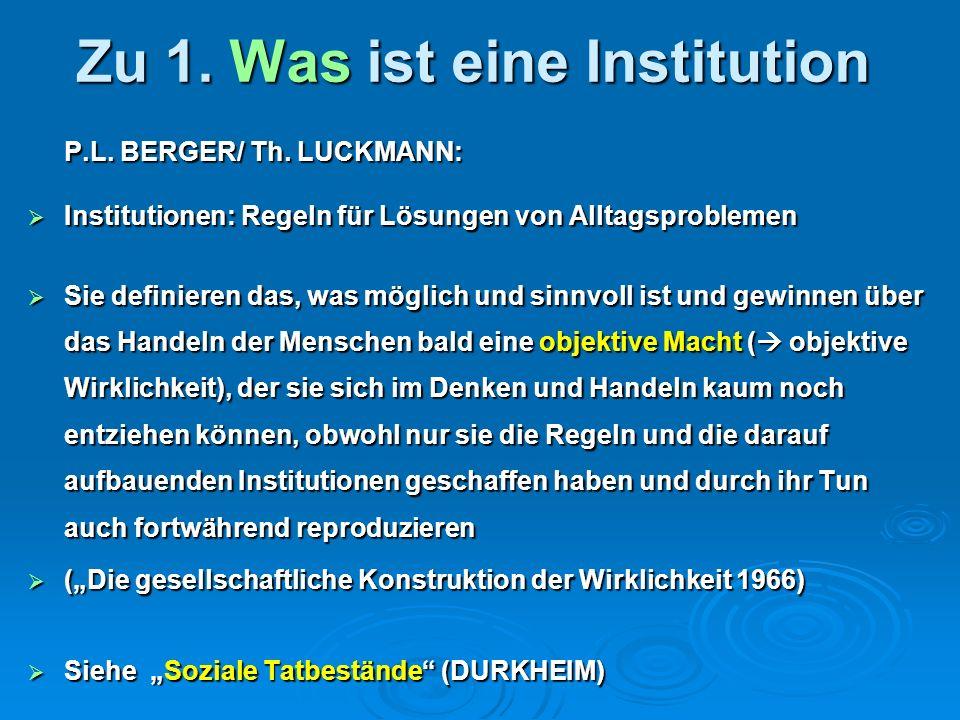 Zu 1. Was ist eine Institution P.L. BERGER/ Th. LUCKMANN: Institutionen: Regeln für Lösungen von Alltagsproblemen Institutionen: Regeln für Lösungen v