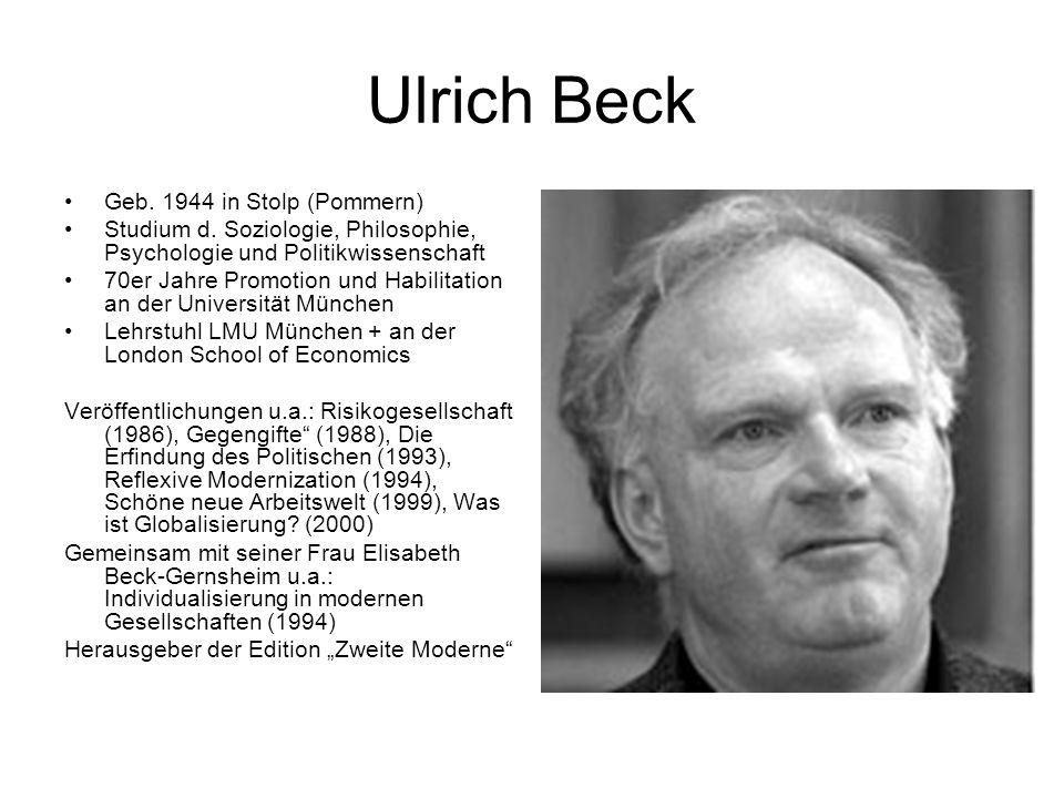 Ulrich Beck Geb. 1944 in Stolp (Pommern) Studium d. Soziologie, Philosophie, Psychologie und Politikwissenschaft 70er Jahre Promotion und Habilitation