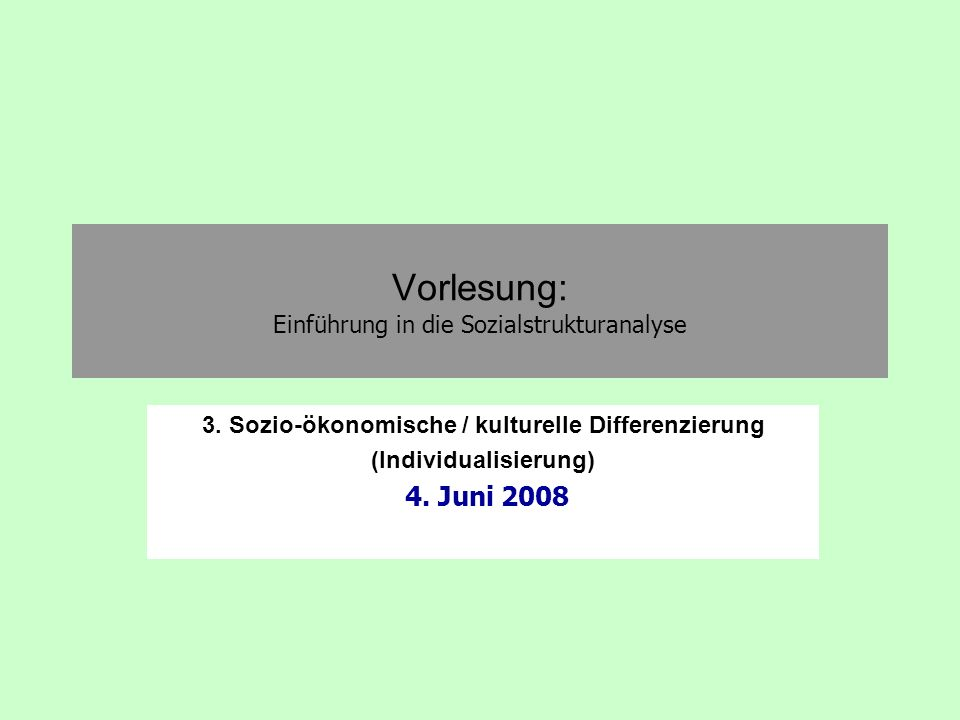 Vorlesung: Einführung in die Sozialstrukturanalyse 3. Sozio-ökonomische / kulturelle Differenzierung (Individualisierung) 4. Juni 2008