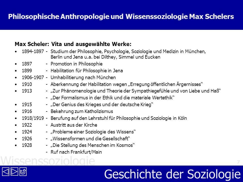 Wissenssoziologie Geschichte der Soziologie 7 Philosophische Anthropologie und Wissenssoziologie Max Schelers Max Scheler: Vita und ausgewählte Werke: