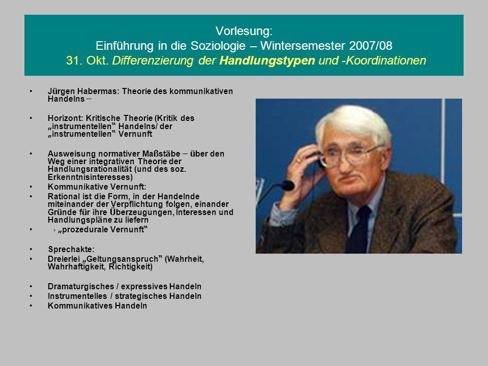 Vorlesung: Einführung in die Soziologie – Wintersemester 2007/08 31. Okt. Differenzierung der Handlungstypen und -Koordinationen J ü rgen Habermas: Th