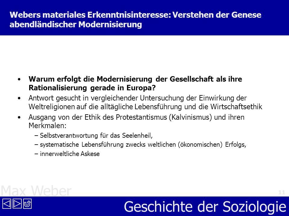 Max Weber Geschichte der Soziologie 11 Webers materiales Erkenntnisinteresse: Verstehen der Genese abendländischer Modernisierung Warum erfolgt die Mo