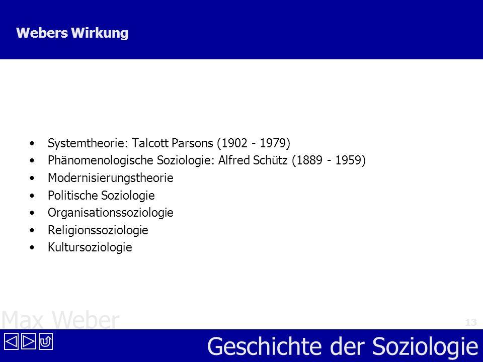 Max Weber Geschichte der Soziologie 13 Webers Wirkung Systemtheorie: Talcott Parsons (1902 - 1979) Phänomenologische Soziologie: Alfred Schütz (1889 -