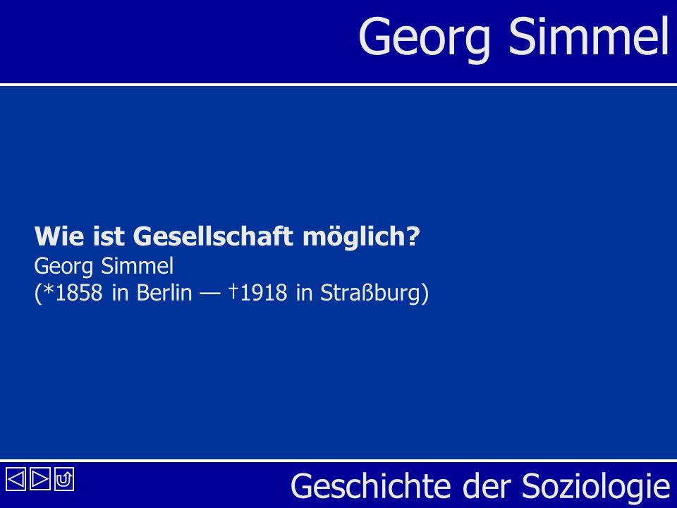 Geschichte der Soziologie Georg Simmel Wie ist Gesellschaft möglich? Georg Simmel (*1858 in Berlin 1918 in Straßburg)